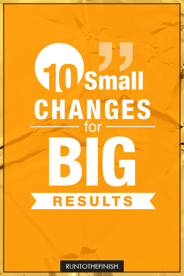 10 small changes for big results in your health, life and weight loss