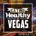 How to Eat Healthy in Vegas (While Still Enjoying Yourself!)
