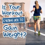 Is your workout causing you to gain weight?