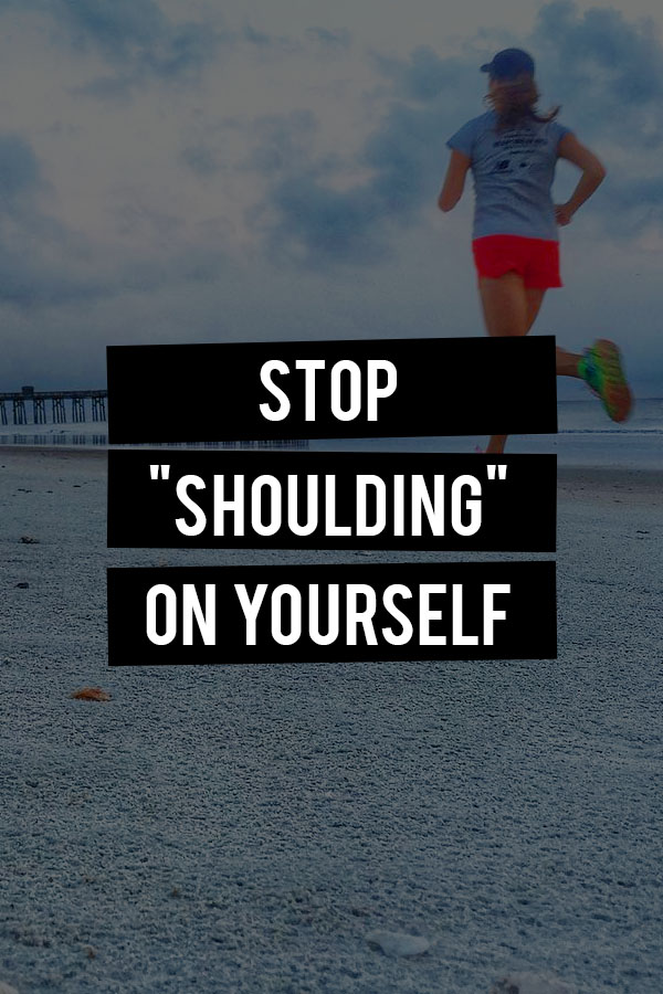 Stop Shoulding On Yourself - why you need to chnage your language to lose the weight, get the job or finish the race