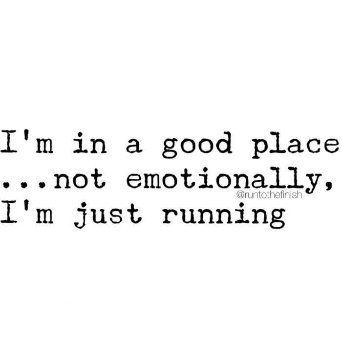 I'm in a good place emotionally....it's called my running shoes - running motivation