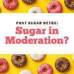 Post Sugar Detox: Sugar in Moderation?